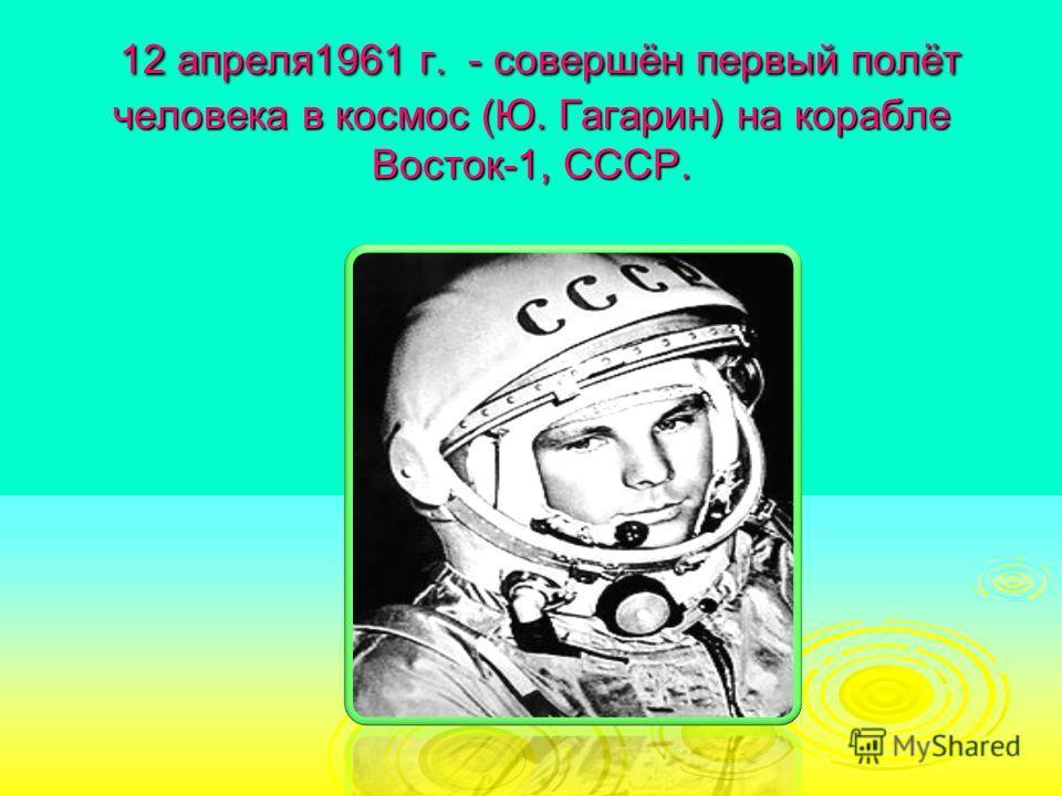 12 апреля1961 г. - совершён первый полёт человека в космос (Ю. Гагарин) на корабле Восток-1, СССР. 12 апреля1961 г. - совершён первый полёт человека в космос (Ю. Гагарин) на корабле Восток-1, СССР.