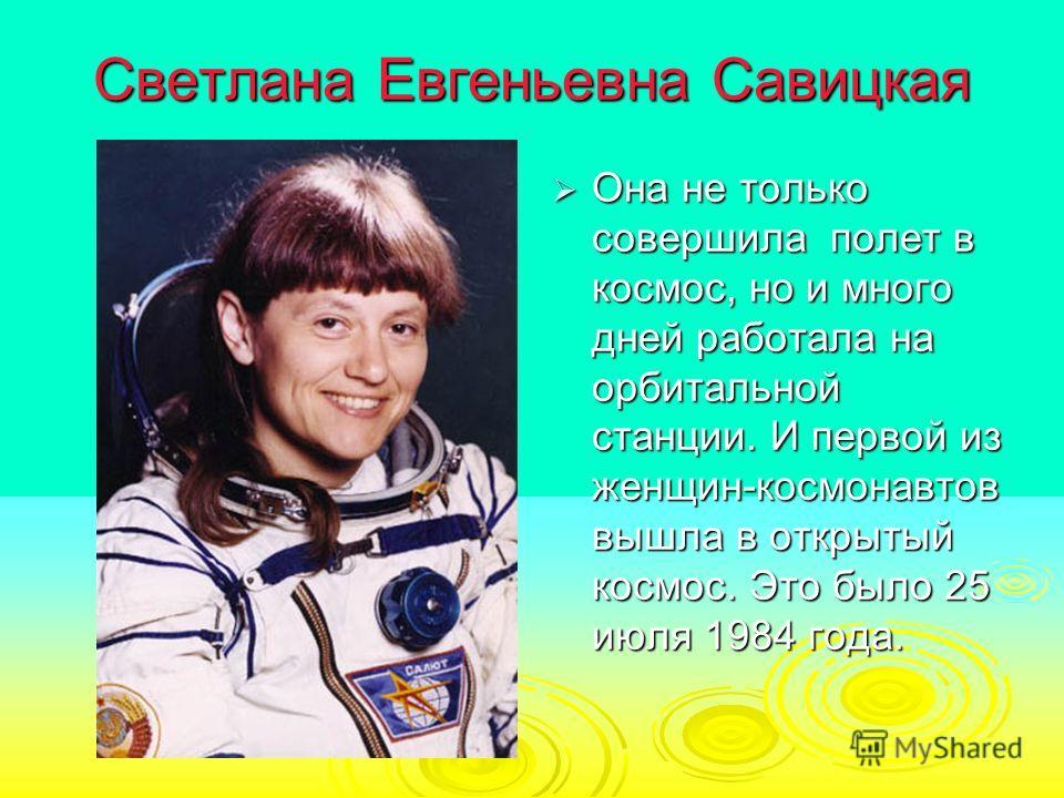 Светлана Евгеньевна Савицкая Она не только совершила полет в космос, но и много дней работала на орбитальной станции. И первой из женщин-космонавтов вышла в открытый космос. Это было 25 июля 1984 года. Она не только совершила полет в космос, но и мно