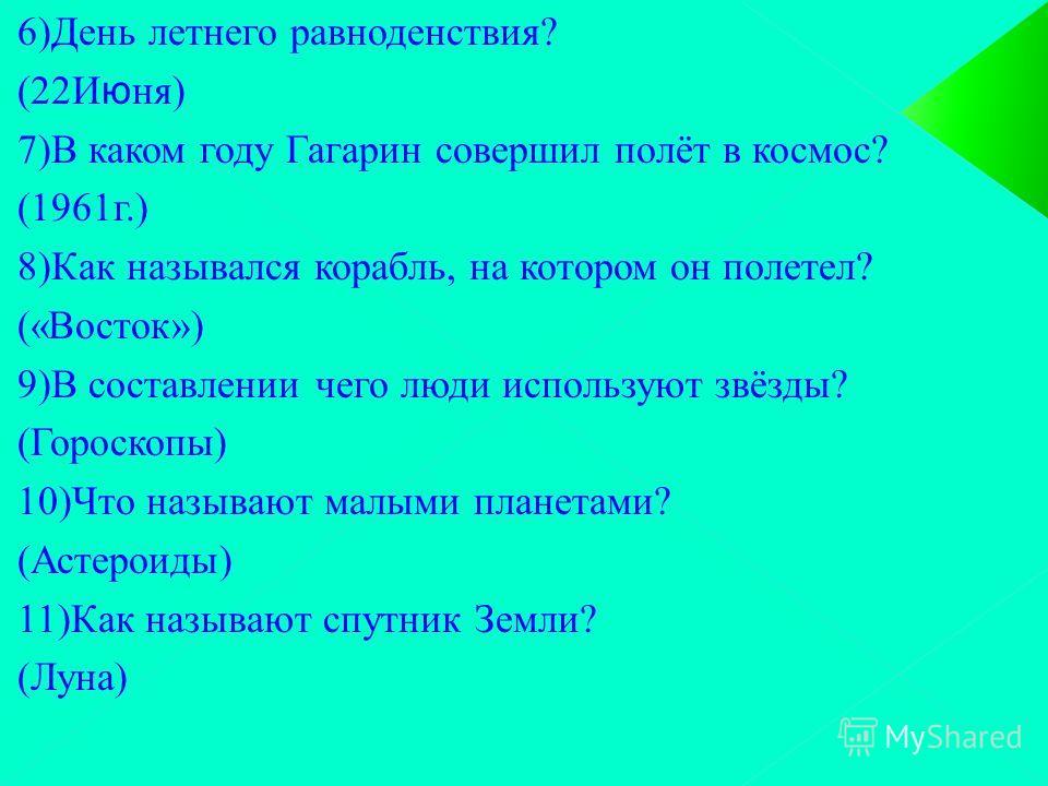 6)День летнего равноденствия? (22Июня) 7)В каком году Гагарин совершил полёт в космос? (1961г.) 8)Как назывался корабль, на котором он полетел? («Восток») 9)В составлении чего люди используют звёзды? (Гороскопы) 10)Что называют малыми планетами? (Аст