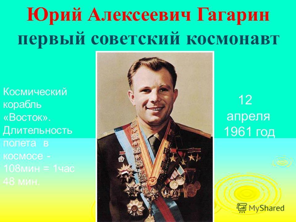 Юрий Алексеевич Гагарин первый советский космонавт 12 апреля 1961 год Космический корабль «Восток». Длительность полета в космосе - 108мин = 1час 48 мин.