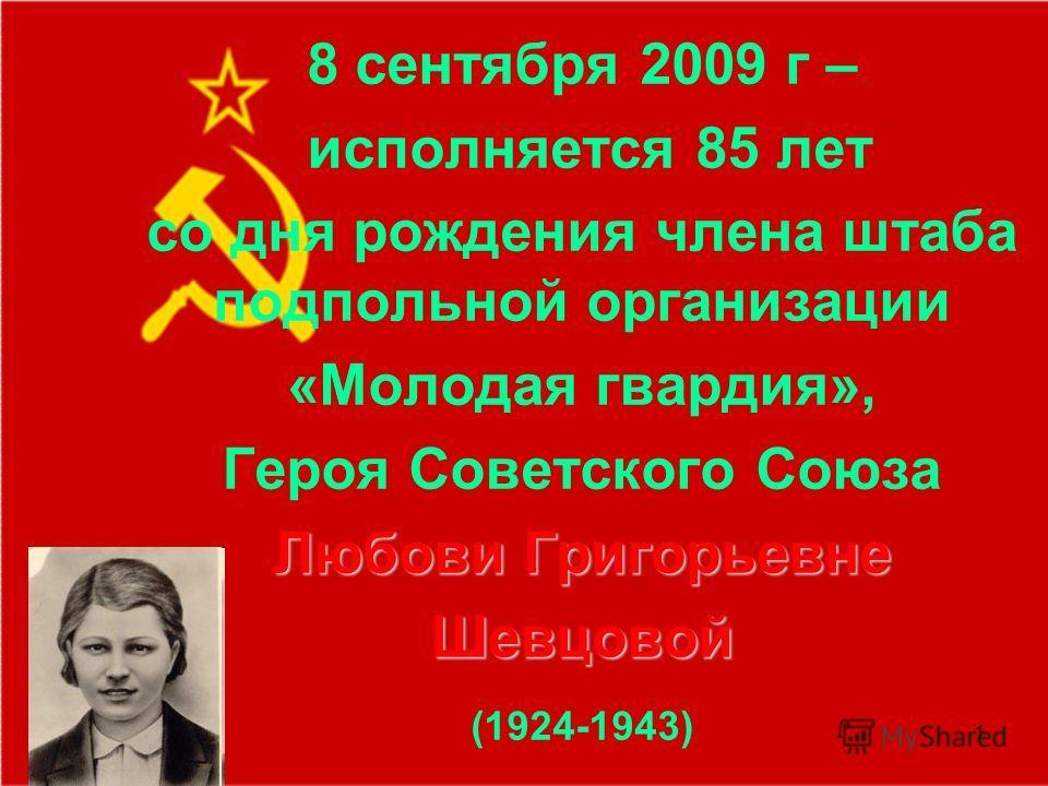 1 8 сентября 2009 г – исполняется 85 лет со дня рождения члена штаба подпольной организации «Молодая гвардия», Героя Советского Союза Любови Григорьевне Шевцовой (1924-1943)