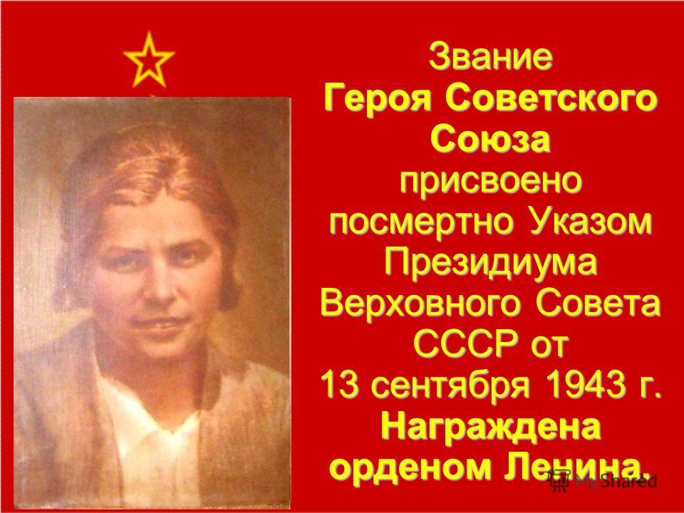 12 Звание Героя Советского Союза присвоено посмертно Указом Президиума Верховного Совета СССР от 13 сентября 1943 г. Награждена орденом Ленина.