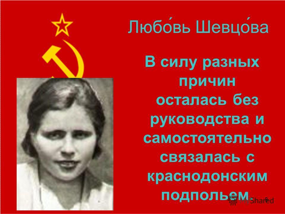 8 Любо́вь Шевцо́ва В силу разных причин осталась без руководства и самостоятельно связалась с краснодонским подпольем.