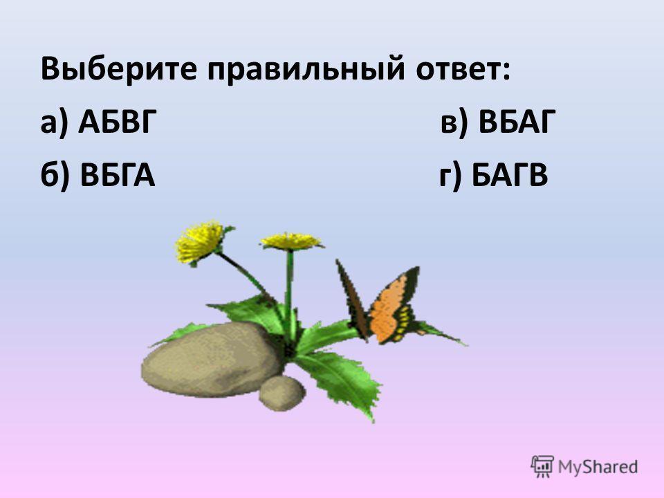 Выберите правильный ответ: а) АБВГ в) ВБАГ б) ВБГА г) БАГВ