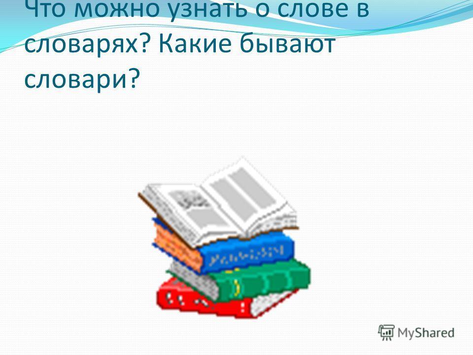 Что можно узнать о слове в словарях? Какие бывают словари?