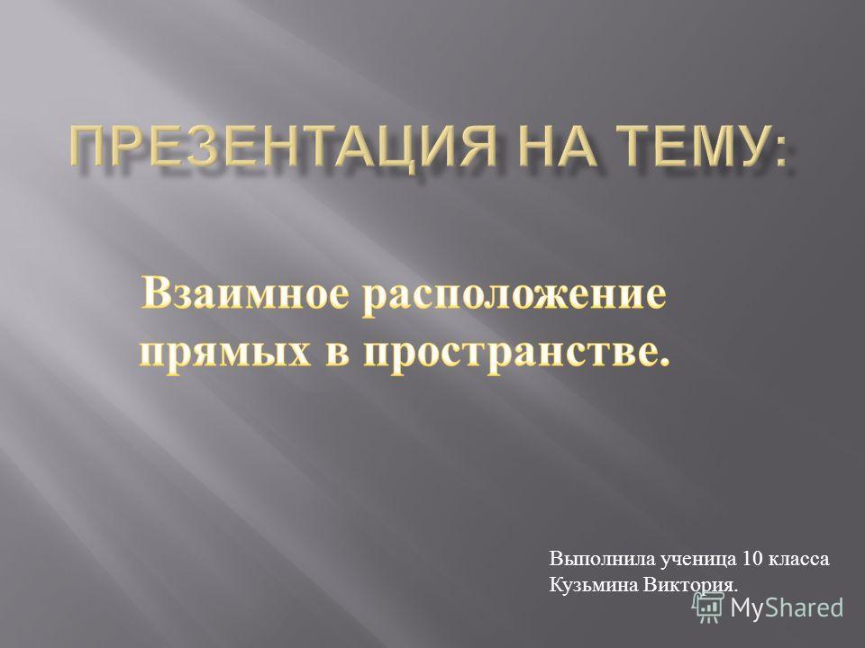 Выполнила ученица 10 класса Кузьмина Виктория.