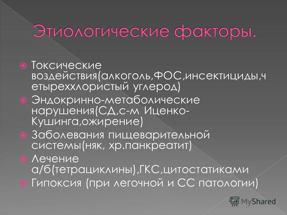 Токсические воздействия(алкоголь,ФОС,инсектициды,ч етыреххлористый углерод) Эндокринно-метаболические нарушения(СД,с-м Иценко- Кушинга,ожирение) Заболевания пищеварительной системы(няк, хр.панкреатит) Лечение а/б(тетрациклины),ГКС,цитостатиками Гипок