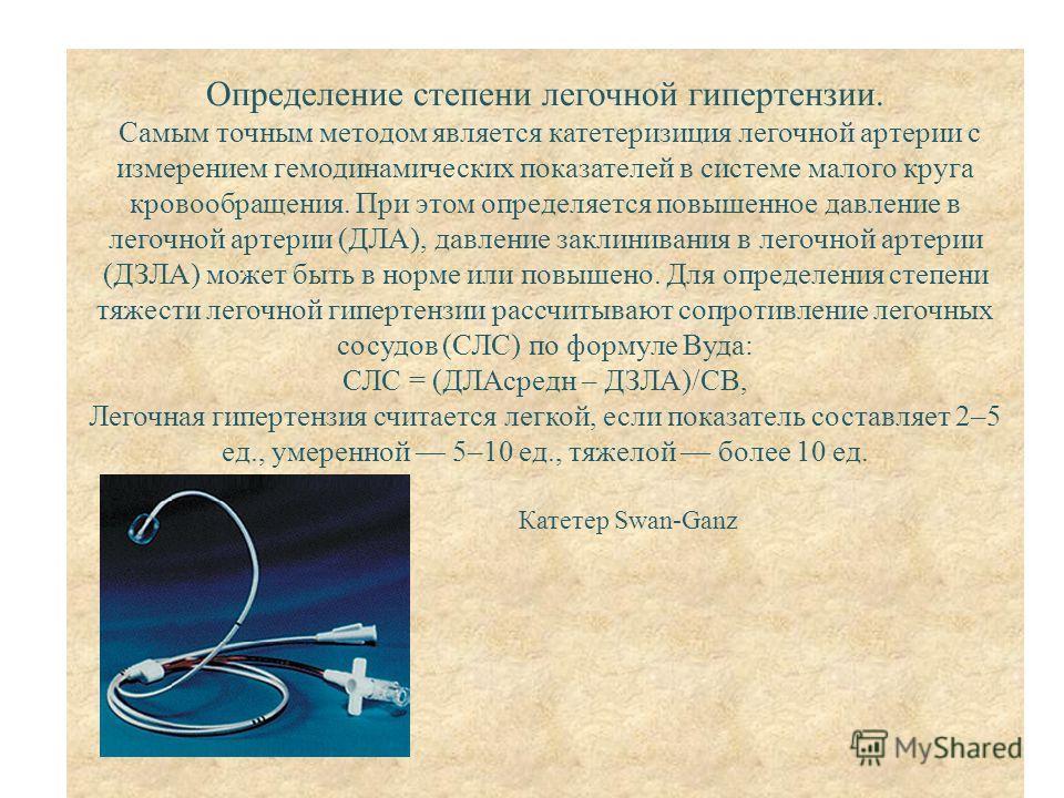 Определение степени легочной гипертензии. Самым точным методом является катетеризиция легочной артерии с измерением гемодинамических показателей в системе малого круга кровообращения. При этом определяется повышенное давление в легочной артерии (ДЛА)