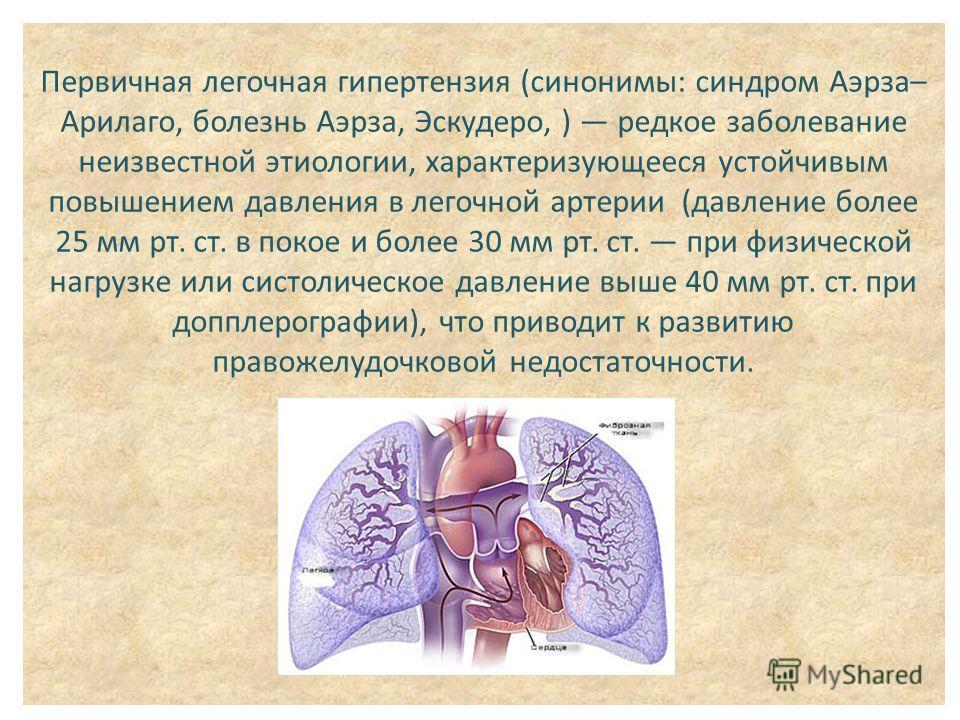 Первичная легочная гипертензия (синонимы: синдром Аэрза– Арилаго, болезнь Аэрза, Эскудеро, ) редкое заболевание неизвестной этиологии, характеризующееся устойчивым повышением давления в легочной артерии (давление более 25 мм рт. ст. в покое и более 3