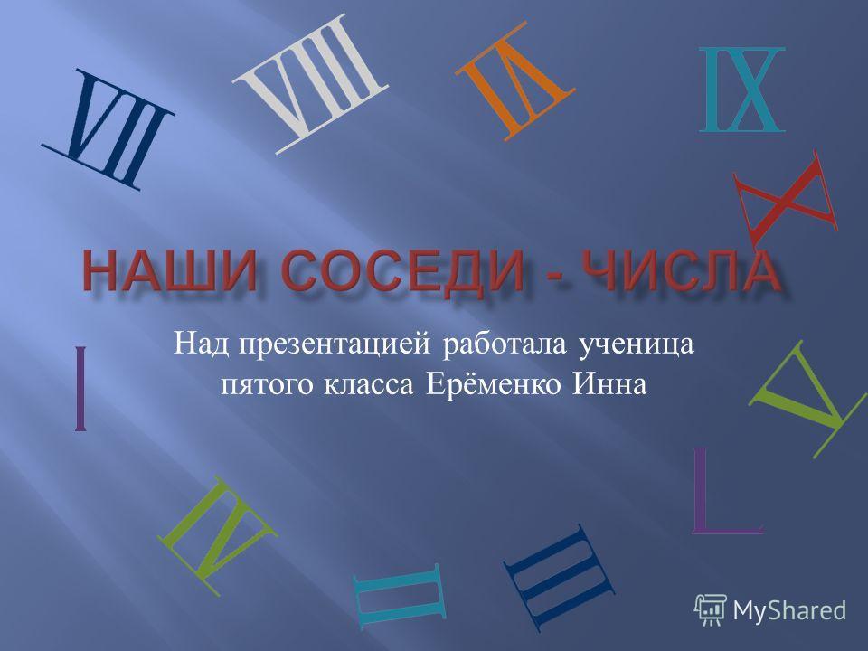 Над презентацией работала ученица пятого класса Ерёменко Инна