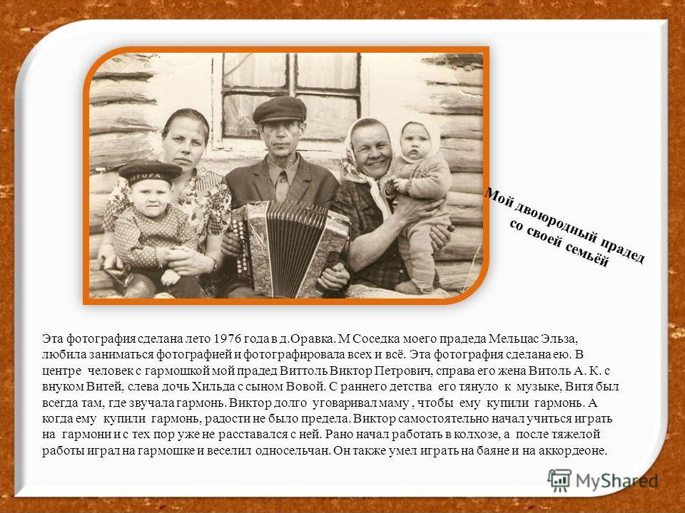 Эта фотография сделана лето 1976 года в д.Оравка. М Соседка моего прадеда Мельцас Эльза, любила заниматься фотографией и фотографировала всех и всё. Эта фотография сделана ею. В центре человек с гармошкой мой прадед Виттоль Виктор Петрович, справа ег