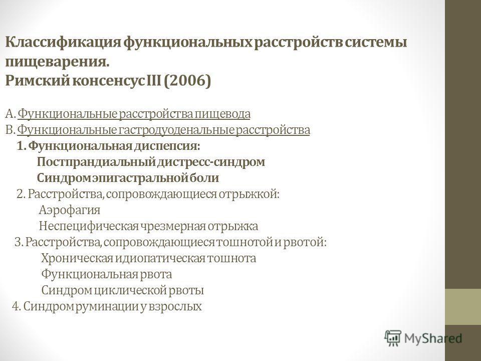 Классификация функциональных расстройств системы пищеварения. Римский консенсус III (2006) А. Функциональные расстройства пищевода B. Функциональные гастродуоденальные расстройства 1. Функциональная диспепсия: Постпрандиальный дистресс-синдром Синдро