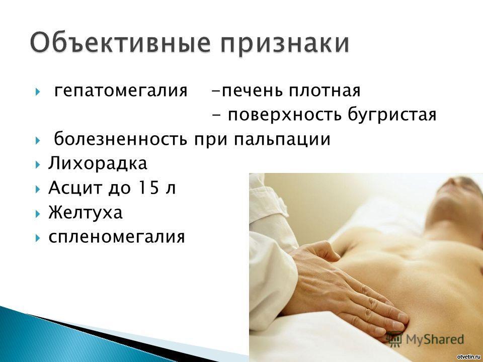 гепатомегалия -печень плотная - поверхность бугристая болезненность при пальпации Лихорадка Асцит до 15 л Желтуха спленомегалия