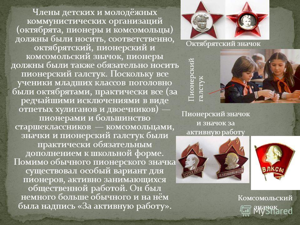Члены детских и молодёжных коммунистических организаций (октябрята, пионеры и комсомольцы) должны были носить, соответственно, октябрятский, пионерский и комсомольский значок, пионеры должны были также обязательно носить пионерский галстук. Поскольку