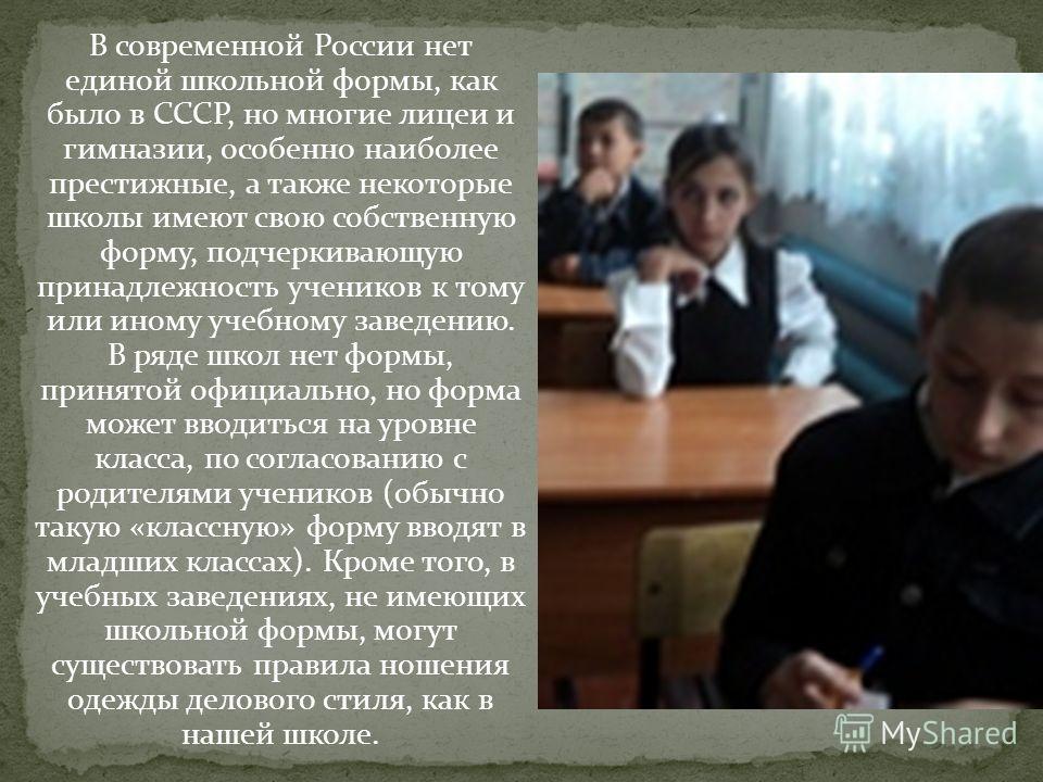 В современной России нет единой школьной формы, как было в СССР, но многие лицеи и гимназии, особенно наиболее престижные, а также некоторые школы имеют свою собственную форму, подчеркивающую принадлежность учеников к тому или иному учебному заведени