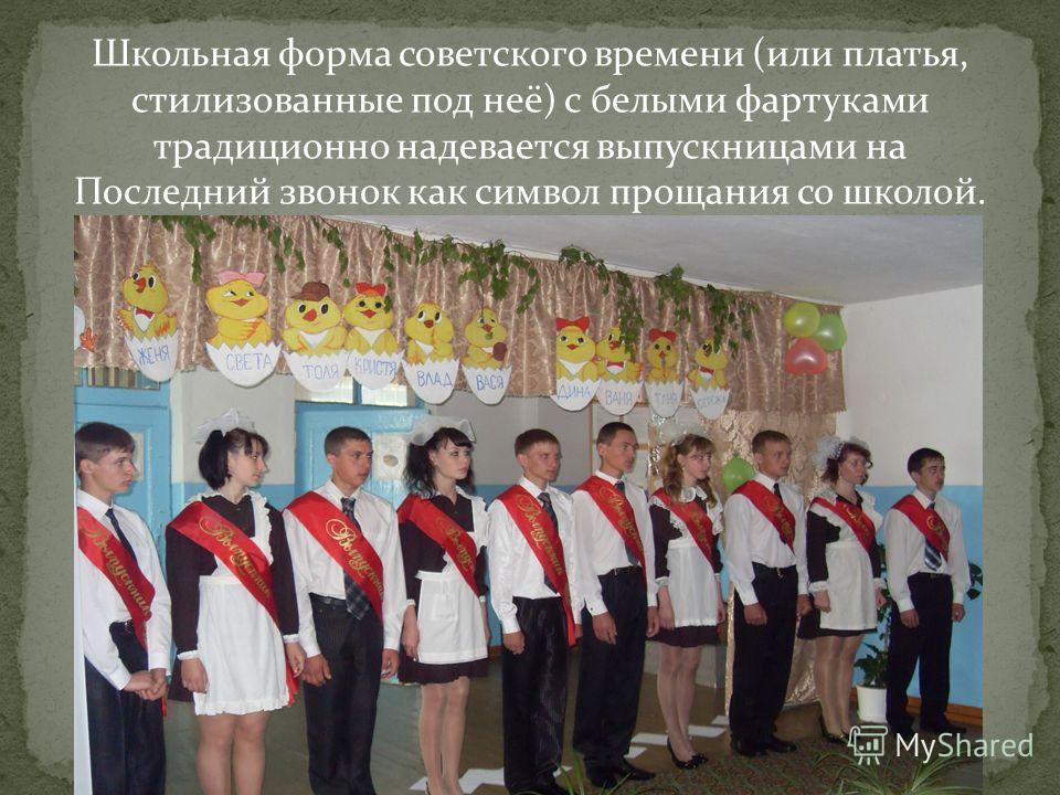 Школьная форма советского времени (или платья, стилизованные под неё) с белыми фартуками традиционно надевается выпускницами на Последний звонок как символ прощания со школой.