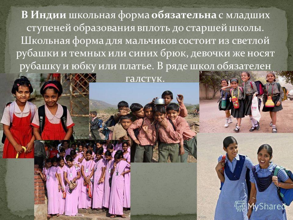 В Индии школьная форма обязательна с младших ступеней образования вплоть до старшей школы. Школьная форма для мальчиков состоит из светлой рубашки и темных или синих брюк, девочки же носят рубашку и юбку или платье. В ряде школ обязателен галстук.