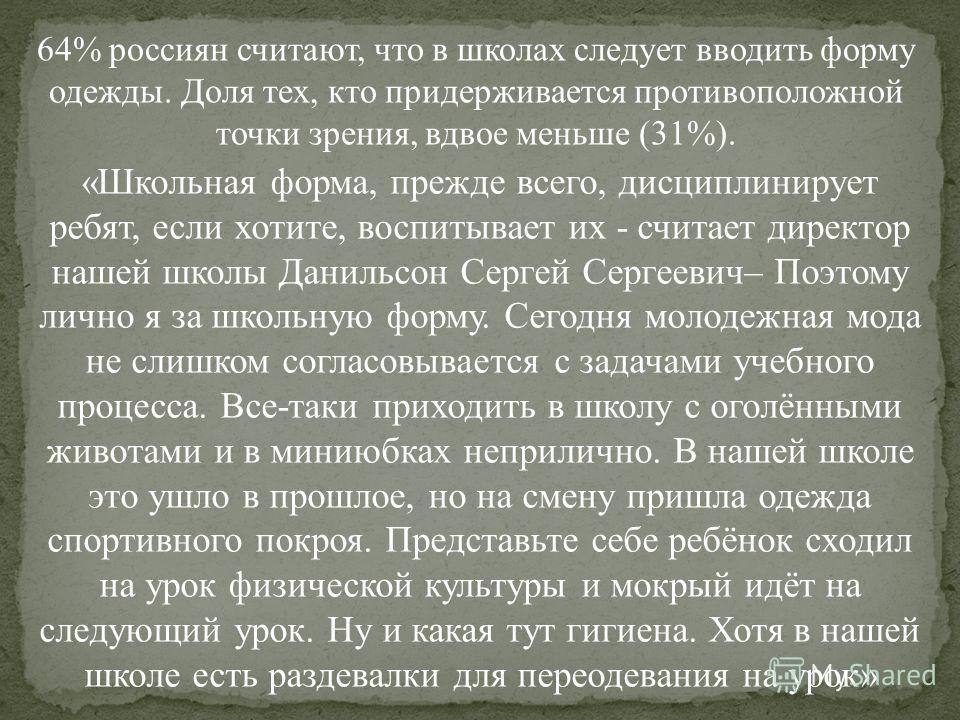 64% россиян считают, что в школах следует вводить форму одежды. Доля тех, кто придерживается противоположной точки зрения, вдвое меньше (31%). «Школьная форма, прежде всего, дисциплинирует ребят, если хотите, воспитывает их - считает директор нашей ш