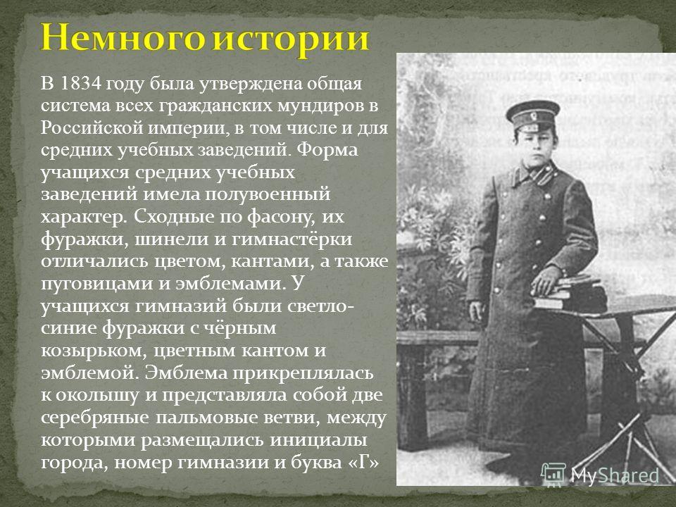 В 1834 году была утверждена общая система всех гражданских мундиров в Российской империи, в том числе и для средних учебных заведений. Форма учащихся средних учебных заведений имела полувоенный характер. Сходные по фасону, их фуражки, шинели и гимнас