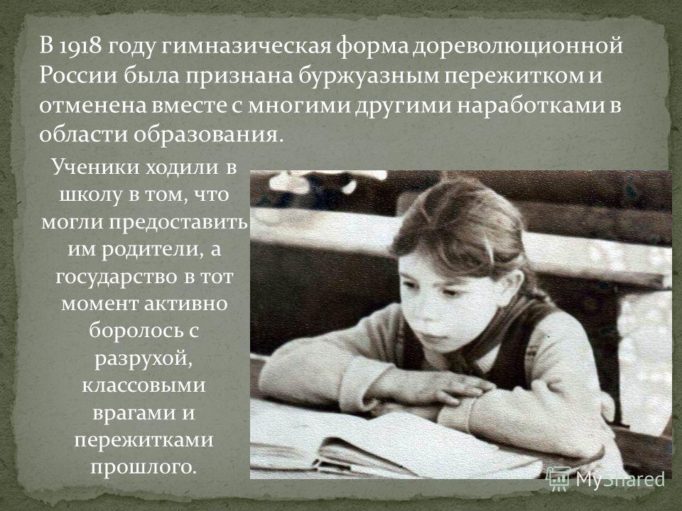 В 1918 году гимназическая форма дореволюционной России была признана буржуазным пережитком и отменена вместе с многими другими наработками в области образования. Ученики ходили в школу в том, что могли предоставить им родители, а государство в тот мо