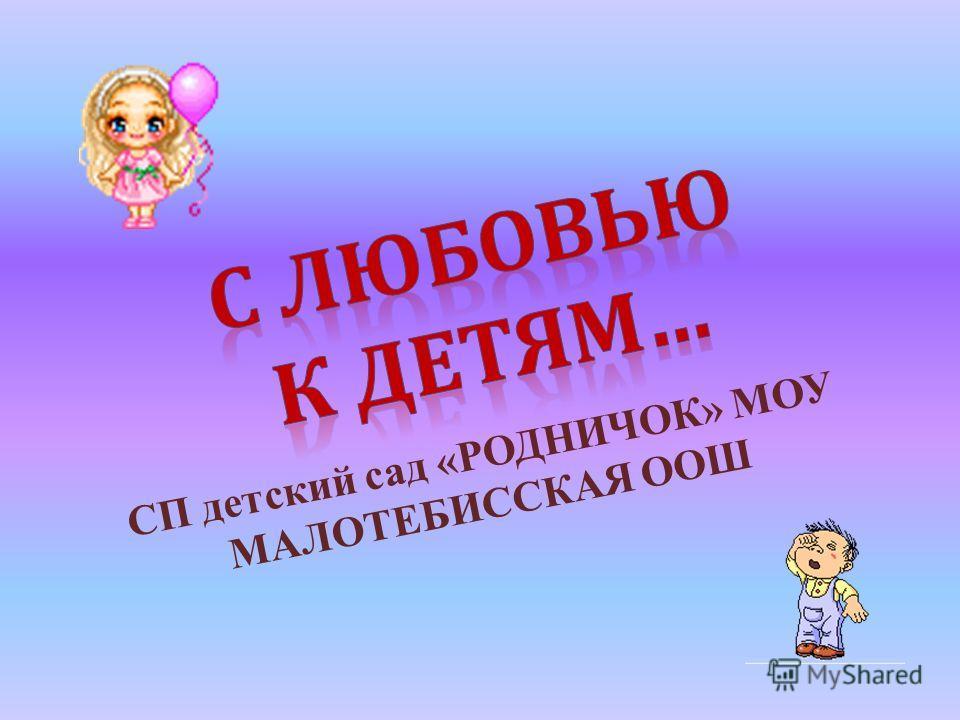 СП детский сад «РОДНИЧОК» МОУ МАЛОТЕБИССКАЯ ООШ