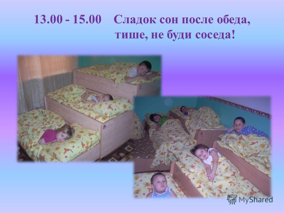 13.00 - 15.00 Сладок сон после обеда, тише, не буди соседа!