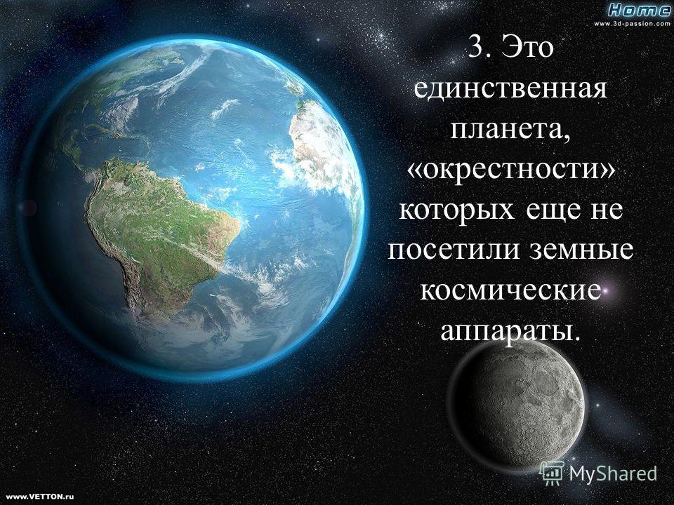 3. Это единственная планета, «окрестности» которых еще не посетили земные космические аппараты.