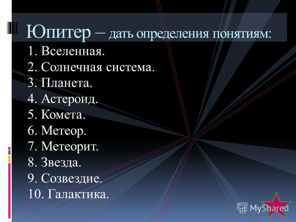 1. Вселенная. 2. Солнечная система. 3. Планета. 4. Астероид. 5. Комета. 6. Метеор. 7. Метеорит. 8. Звезда. 9. Созвездие. 10. Галактика. Юпитер – дать определения понятиям: