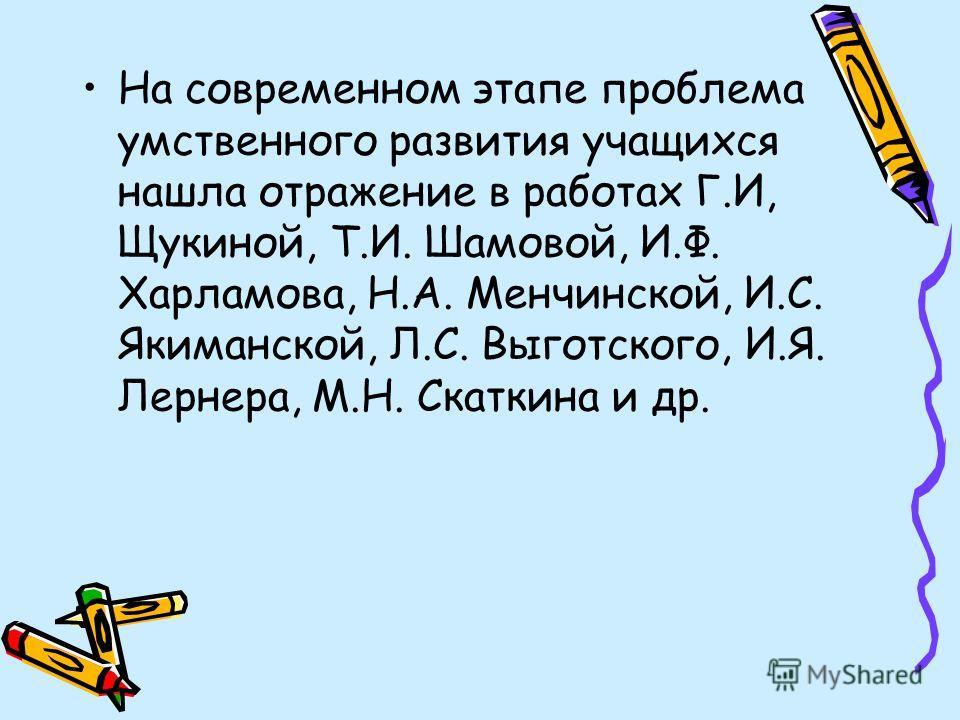 На современном этапе проблема умственного развития учащихся нашла отражение в работах Г.И, Щукиной, Т.И. Шамовой, И.Ф. Харламова, Н.А. Менчинской, И.С. Якиманской, Л.С. Выготского, И.Я. Лернера, М.Н. Скаткина и др.
