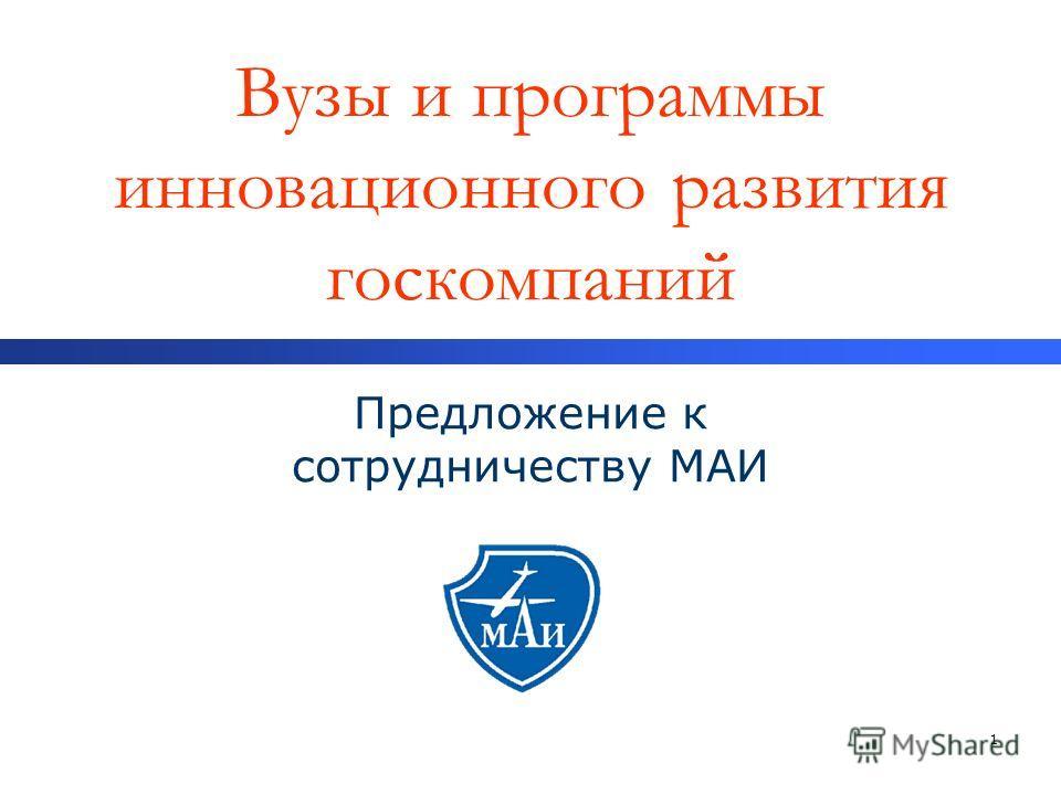 1 Вузы и программы инновационного развития госкомпаний Предложение к сотрудничеству МАИ