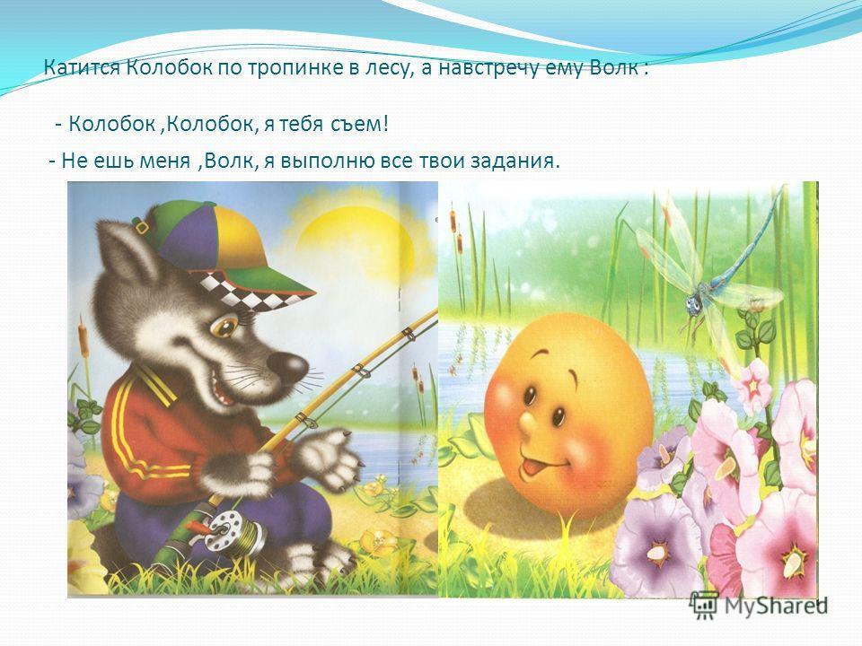 Катится Колобок по тропинке в лесу, а навстречу ему Волк : - Колобок,Колобок, я тебя съем! - Не ешь меня,Волк, я выполню все твои задания.
