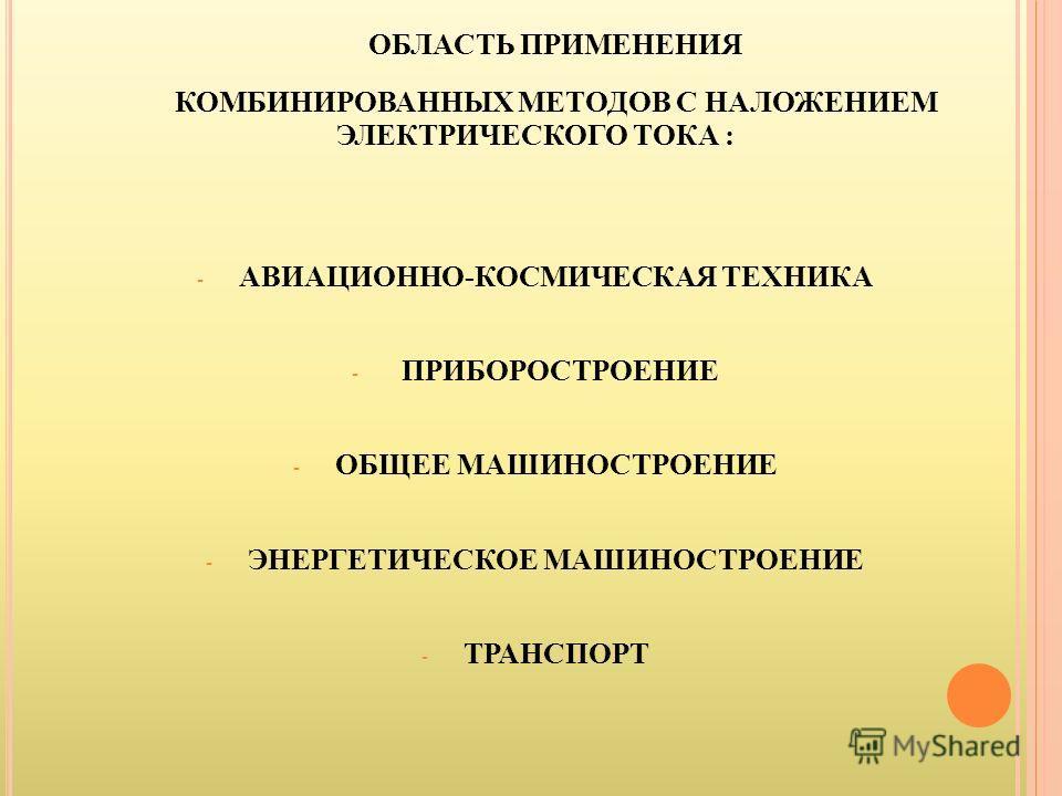 ОБЛАСТЬ ПРИМЕНЕНИЯ КОМБИНИРОВАННЫХ МЕТОДОВ С НАЛОЖЕНИЕМ ЭЛЕКТРИЧЕСКОГО ТОКА : - АВИАЦИОННО-КОСМИЧЕСКАЯ ТЕХНИКА - ПРИБОРОСТРОЕНИЕ - ОБЩЕЕ МАШИНОСТРОЕНИЕ - ЭНЕРГЕТИЧЕСКОЕ МАШИНОСТРОЕНИЕ - ТРАНСПОРТ