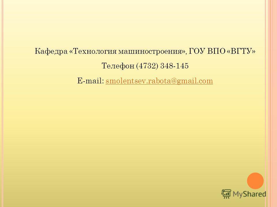 Кафедра «Технология машиностроения», ГОУ ВПО «ВГТУ» Телефон (4732) 348-145 E-mail: smolentsev.rabota@gmail.comsmolentsev.rabota@gmail.com