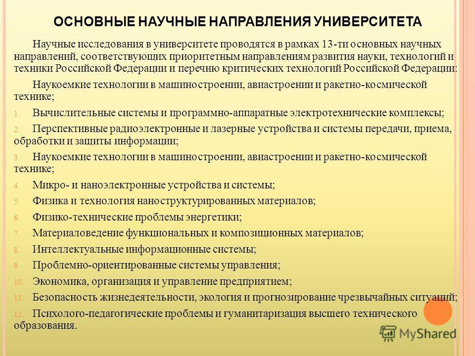 ОСНОВНЫЕ НАУЧНЫЕ НАПРАВЛЕНИЯ УНИВЕРСИТЕТА Научные исследования в университете проводятся в рамках 13-ти основных научных направлений, соответствующих приоритетным направлениям развития науки, технологий и техники Российской Федерации и перечню критич