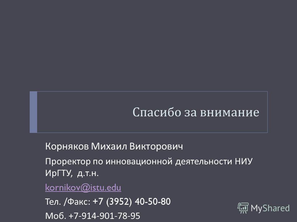 Спасибо за внимание Корняков Михаил Викторович Проректор по инновационной деятельности НИУ ИрГТУ, д. т. н. kornikov@istu.edu Тел. / Факс : +7 (3952) 40-50-80 Моб. +7-914-901-78-95