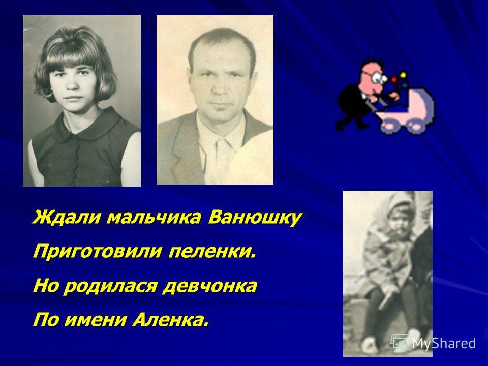 Ждали мальчика Ванюшку Приготовили пеленки. Но родилася девчонка По имени Аленка.