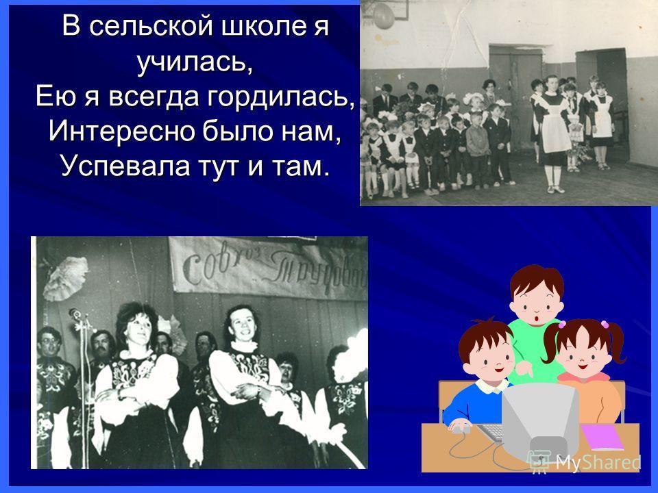 В сельской школе я училась, Ею я всегда гордилась, Интересно было нам, Успевала тут и там.