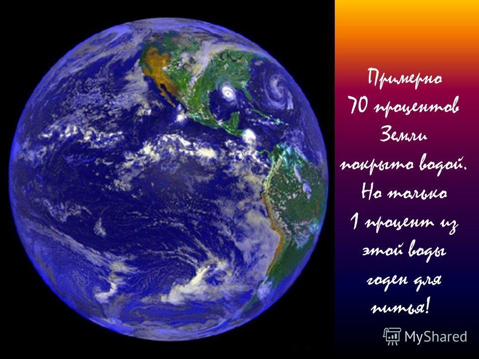 Примерно 70 процентов Земли покрыто водой. Но только 1 процент из этой воды годен для питья!