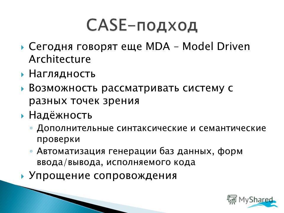 Сегодня говорят еще MDA – Model Driven Architecture Наглядность Возможность рассматривать систему с разных точек зрения Надёжность Дополнительные синтаксические и семантические проверки Автоматизация генерации баз данных, форм ввода/вывода, исполняем