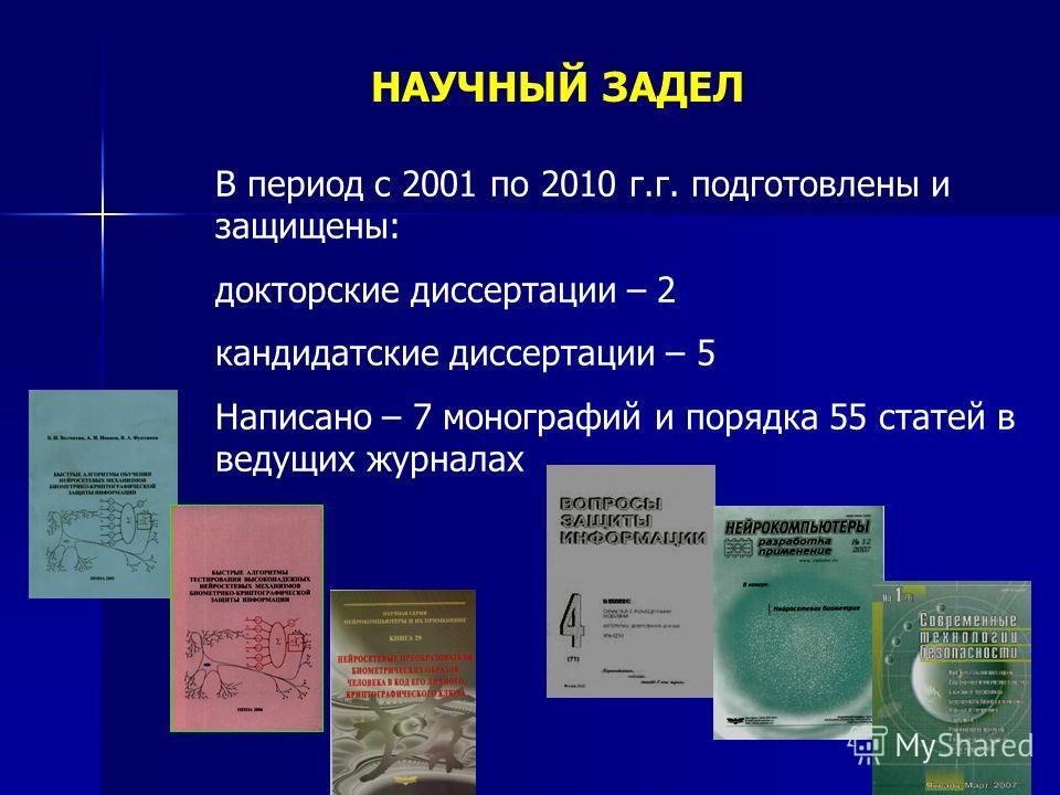 НАУЧНЫЙ ЗАДЕЛ В период с 2001 по 2010 г.г. подготовлены и защищены: докторские диссертации – 2 кандидатские диссертации – 5 Написано – 7 монографий и порядка 55 статей в ведущих журналах