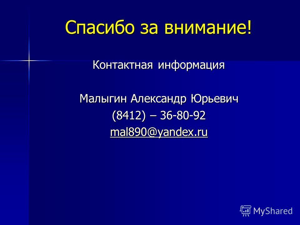 Спасибо за внимание! Контактная информация Малыгин Александр Юрьевич (8412) – 36-80-92 mal890@yandex.ru