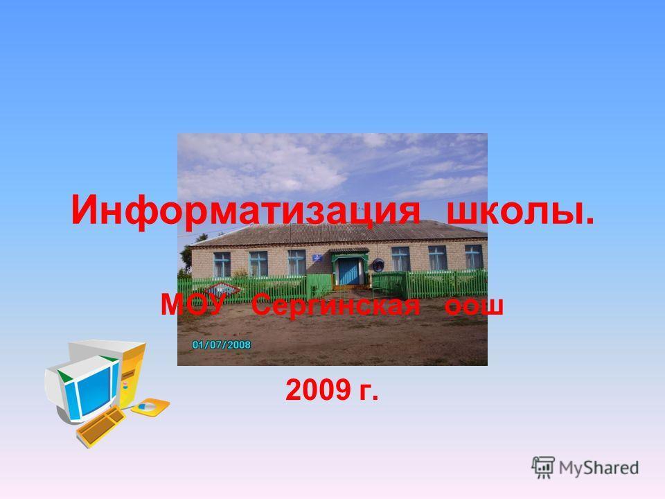 Информатизация школы. МОУ Сергинская оош 2009 г.