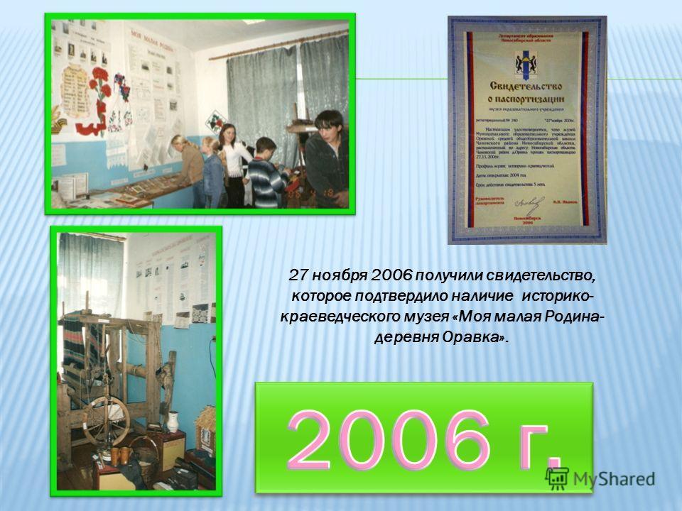 27 ноября 2006 получили свидетельство, которое подтвердило наличие историко- краеведческого музея «Моя малая Родина- деревня Оравка».