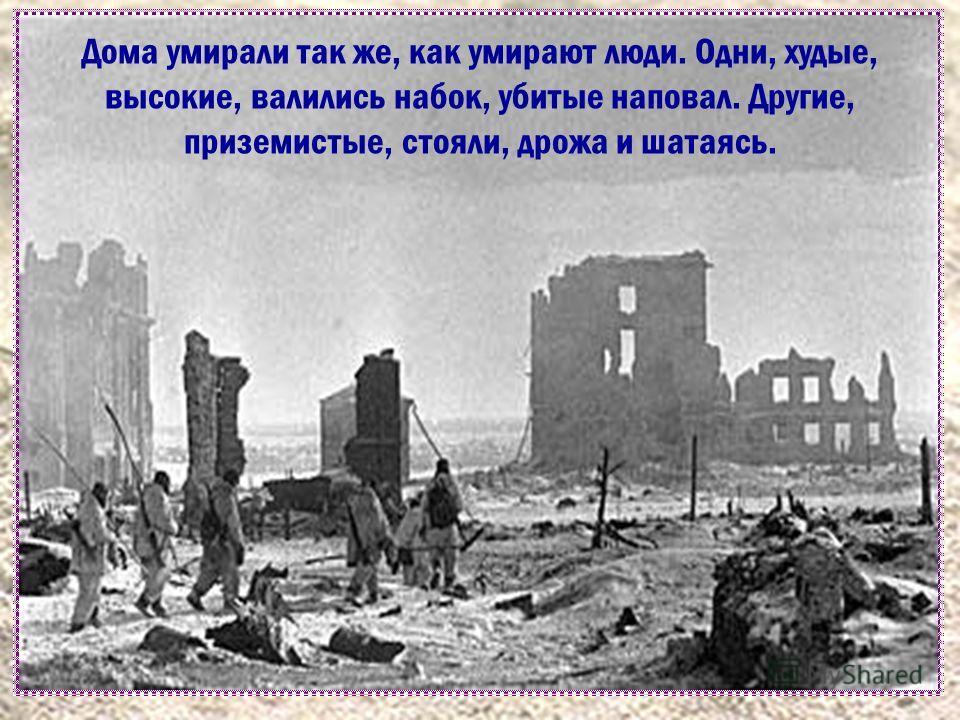 Дома умирали так же, как умирают люди. Одни, худые, высокие, валились набок, убитые наповал. Другие, приземистые, стояли, дрожа и шатаясь.