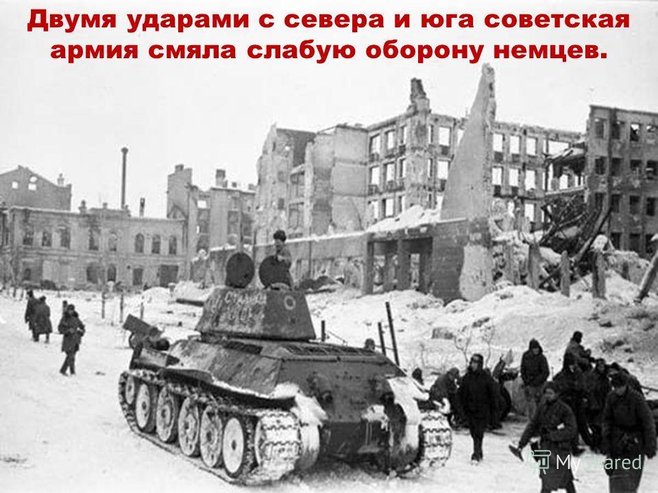Двумя ударами с севера и юга советская армия смяла слабую оборону немцев.