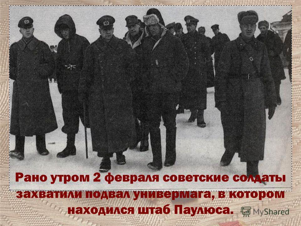 Рано утром 2 февраля советские солдаты захватили подвал универмага, в котором находился штаб Паулюса.