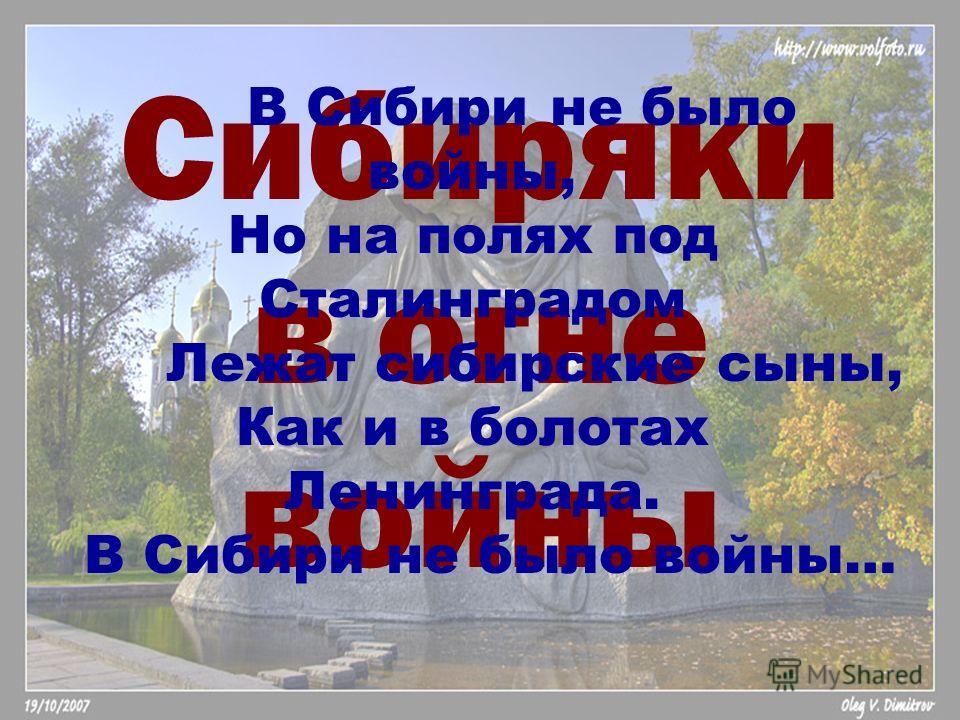 Сибиряки в огне войны В Сибири не было войны, Но на полях под Сталинградом Лежат сибирские сыны, Как и в болотах Ленинграда. В Сибири не было войны…