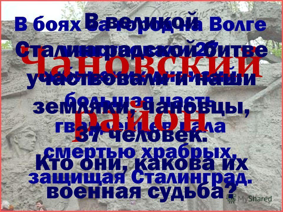 В боях за город на Волге участвовали 27 сибирских дивизий, большая часть гвардейцев пала смертью храбрых, защищая Сталинград. Чановский район В великой Сталинградской битве участвовали и наши земляки, чановцы, 37 человек. Кто они, какова их военная с