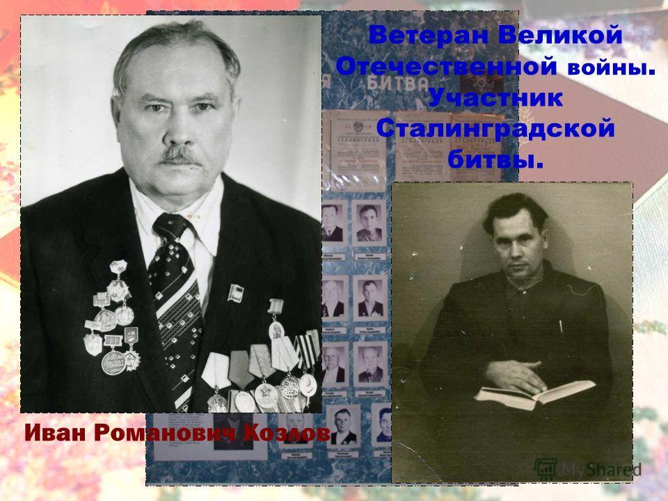 Иван Романович Козлов Ветеран Великой Отечественной войны. Участник Сталинградской битвы.