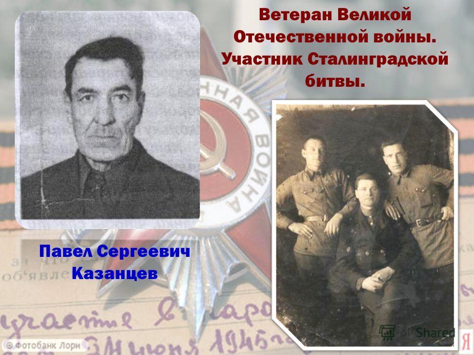 Павел Сергеевич Казанцев Ветеран Великой Отечественной войны. Участник Сталинградской битвы.